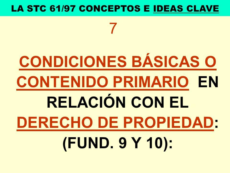 7 CONDICIONES BÁSICAS O CONTENIDO PRIMARIO EN RELACIÓN CON EL DERECHO DE PROPIEDAD: (FUND. 9 Y 10): LA STC 61/97 CONCEPTOS E IDEAS CLAVE