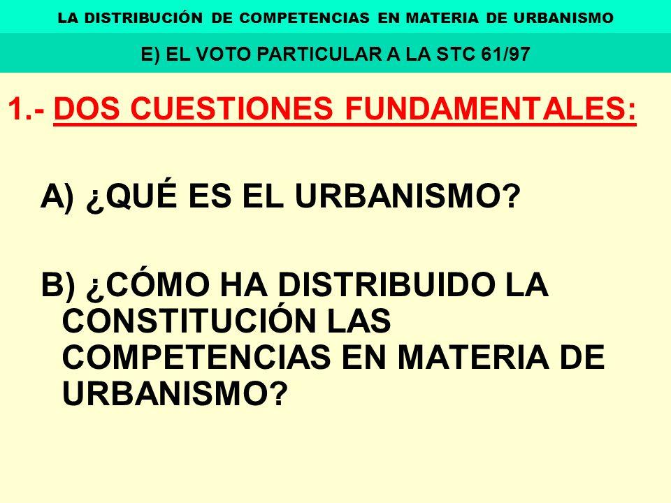 1.- DOS CUESTIONES FUNDAMENTALES: A) ¿QUÉ ES EL URBANISMO? B) ¿CÓMO HA DISTRIBUIDO LA CONSTITUCIÓN LAS COMPETENCIAS EN MATERIA DE URBANISMO? LA DISTRI