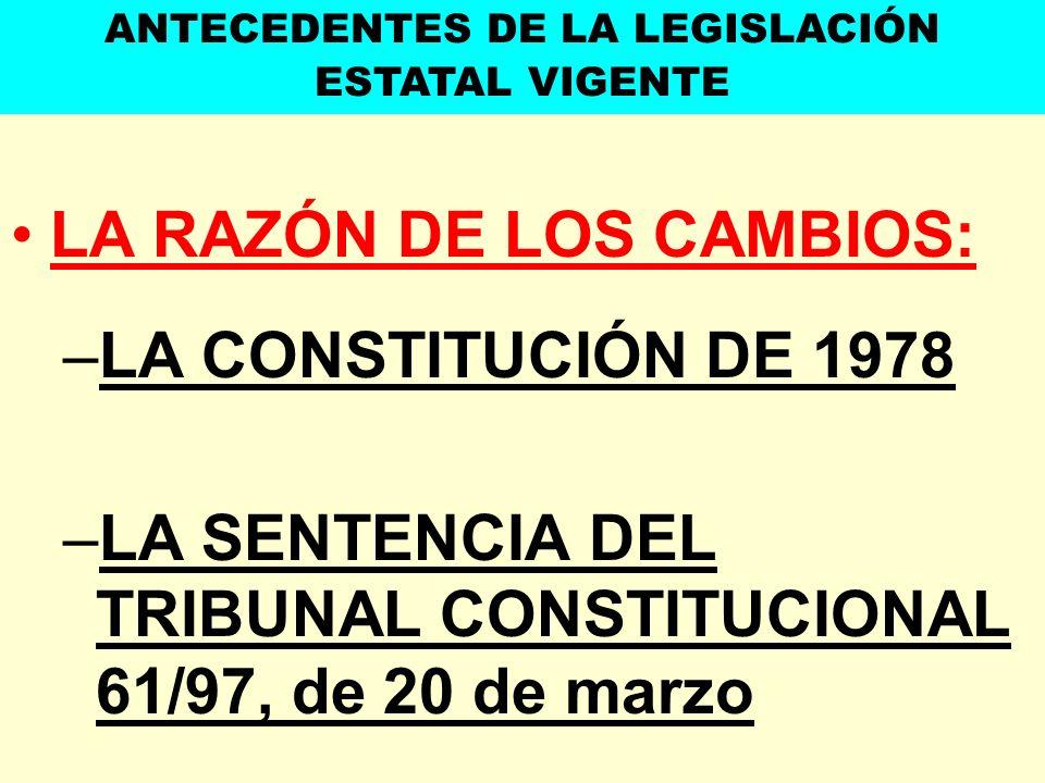 LA RAZÓN DE LOS CAMBIOS: –LA CONSTITUCIÓN DE 1978 –LA SENTENCIA DEL TRIBUNAL CONSTITUCIONAL 61/97, de 20 de marzo ANTECEDENTES DE LA LEGISLACIÓN ESTAT