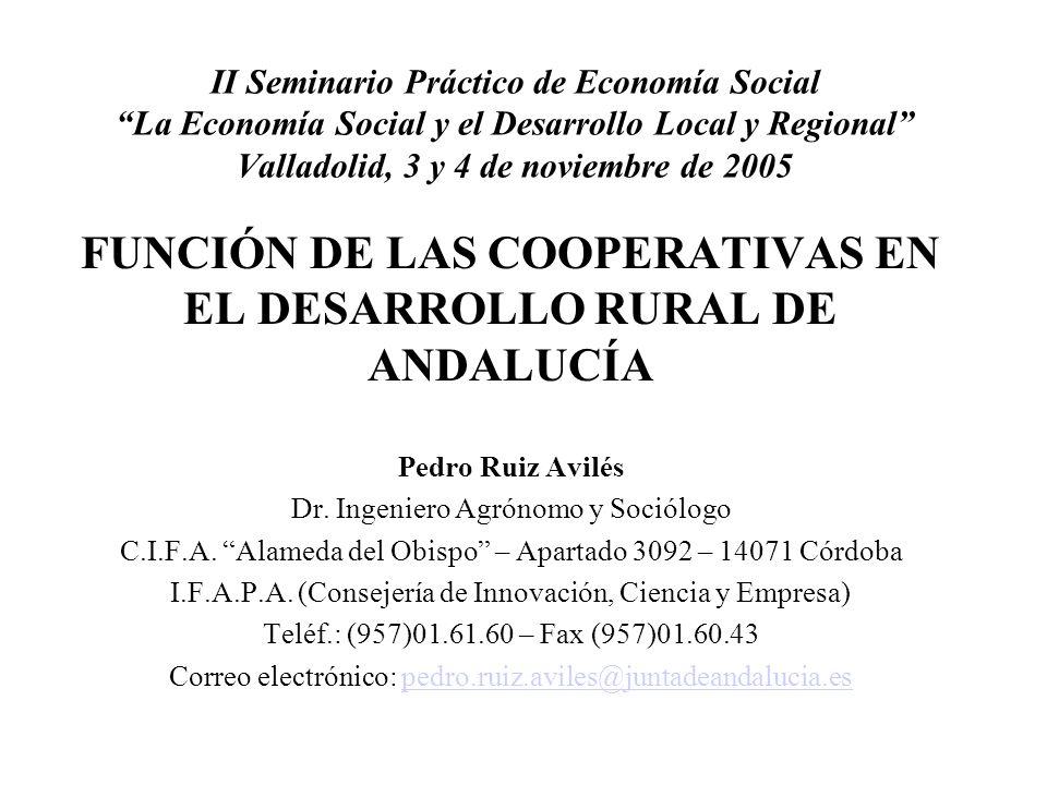II Seminario Práctico de Economía Social La Economía Social y el Desarrollo Local y Regional Valladolid, 3 y 4 de noviembre de 2005 FUNCIÓN DE LAS COOPERATIVAS EN EL DESARROLLO RURAL DE ANDALUCÍA Pedro Ruiz Avilés Dr.