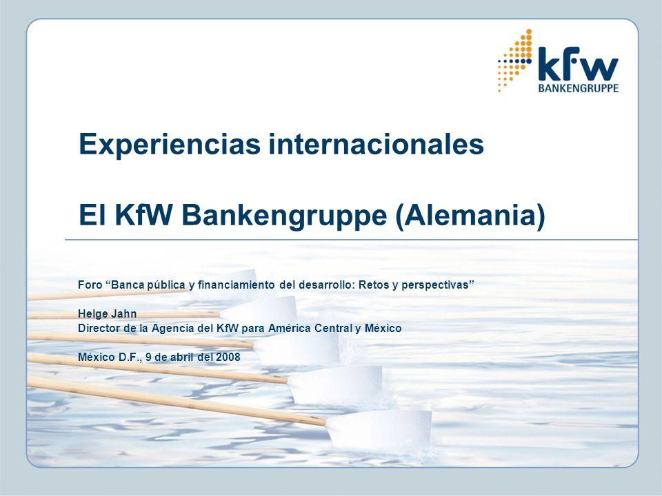 Experiencias internacionales El KfW Bankengruppe (Alemania) Foro Banca pública y financiamiento del desarrollo: Retos y perspectivas Helge Jahn Director de la Agencia del KfW para América Central y México México D.F., 9 de abril del 2008