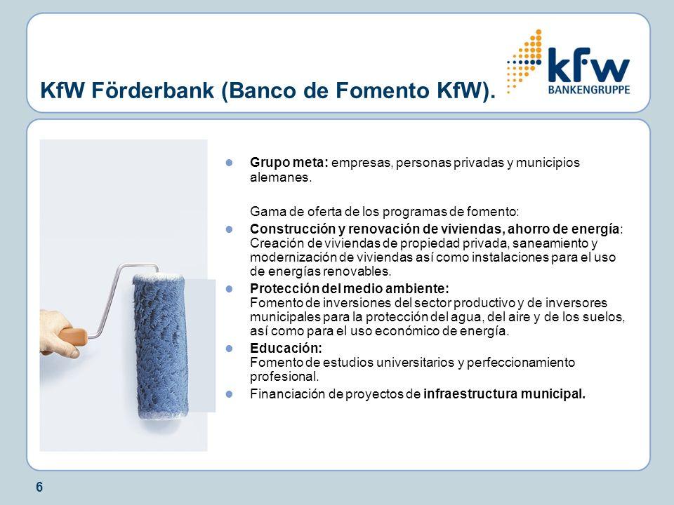 6 KfW Förderbank (Banco de Fomento KfW). Grupo meta: empresas, personas privadas y municipios alemanes. Gama de oferta de los programas de fomento: Co