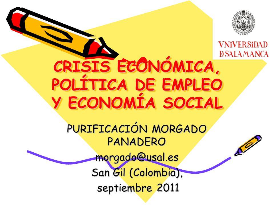 CRISIS ECONÓMICA, POLÍTICA DE EMPLEO Y ECONOMÍA SOCIAL PURIFICACIÓN MORGADO PANADERO morgado@usal.es San Gil (Colombia), septiembre 2011 septiembre 20