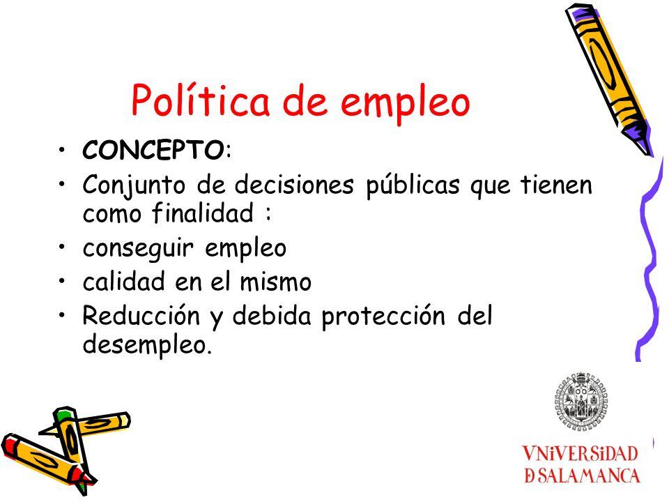 Política de empleo CONCEPTO: Conjunto de decisiones públicas que tienen como finalidad : conseguir empleo calidad en el mismo Reducción y debida prote