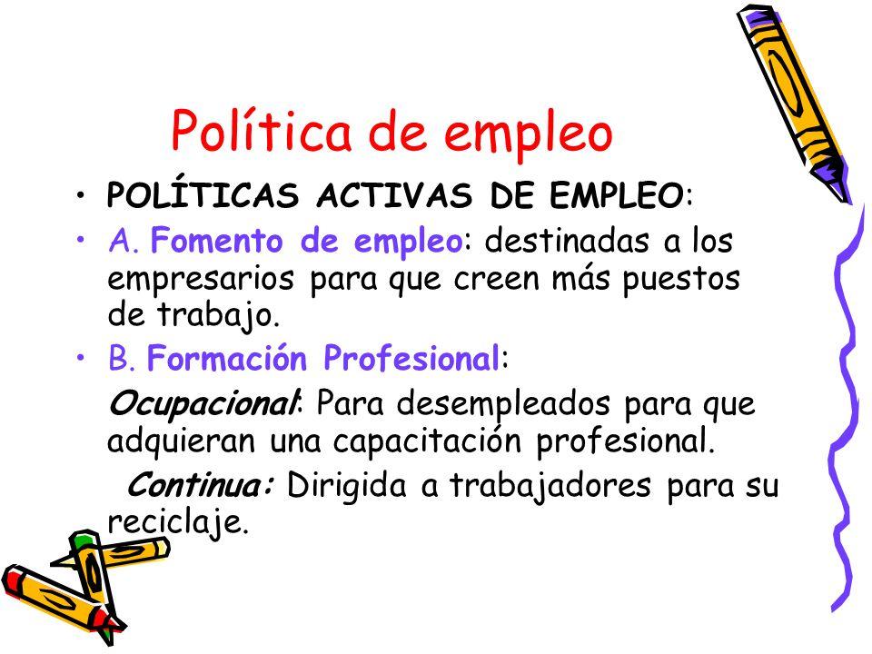 Política de empleo POLÍTICAS ACTIVAS DE EMPLEO: A. Fomento de empleo: destinadas a los empresarios para que creen más puestos de trabajo. B. Formación