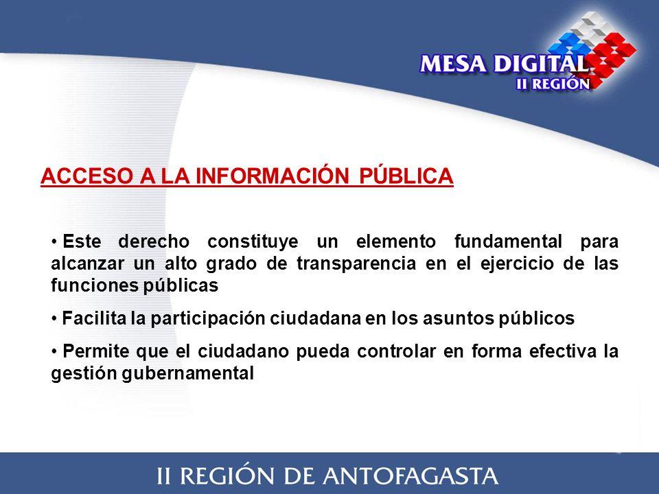 ACCESO A LA INFORMACIÓN PÚBLICA Este derecho constituye un elemento fundamental para alcanzar un alto grado de transparencia en el ejercicio de las funciones públicas Facilita la participación ciudadana en los asuntos públicos Permite que el ciudadano pueda controlar en forma efectiva la gestión gubernamental