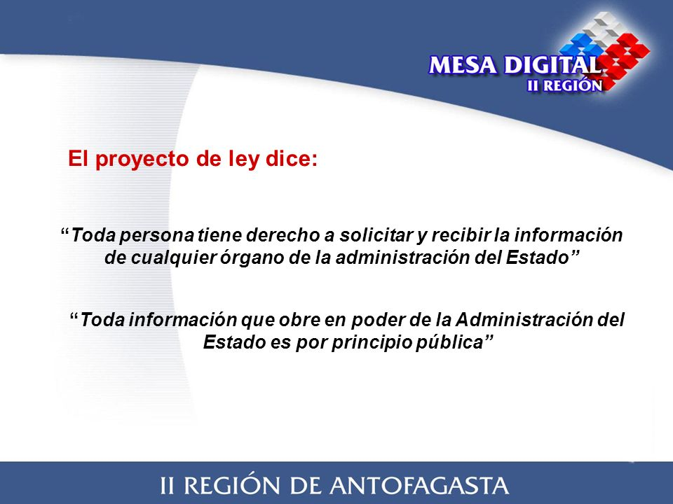 El proyecto de ley dice: Toda persona tiene derecho a solicitar y recibir la información de cualquier órgano de la administración del Estado Toda información que obre en poder de la Administración del Estado es por principio pública