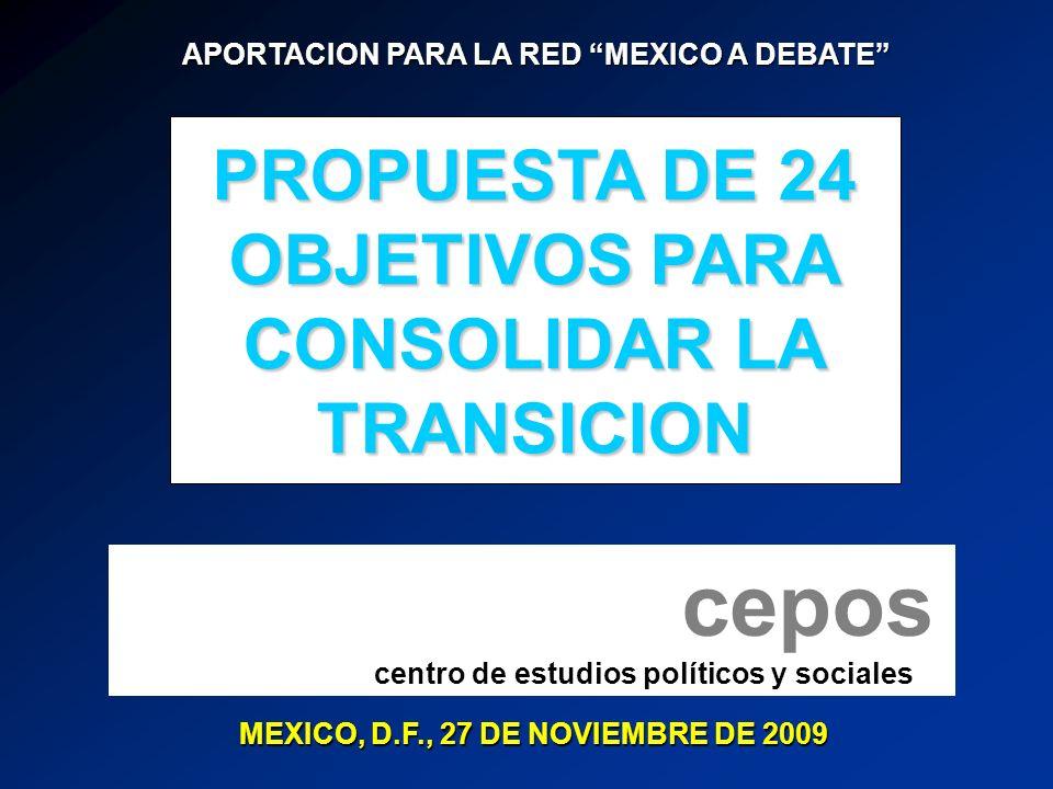 MEXICO, D.F., 27 DE NOVIEMBRE DE 2009 APORTACION PARA LA RED MEXICO A DEBATE APORTACION PARA LA RED MEXICO A DEBATE cepos centro de estudios políticos y sociales PROPUESTA DE 24 OBJETIVOS PARA CONSOLIDAR LA TRANSICION