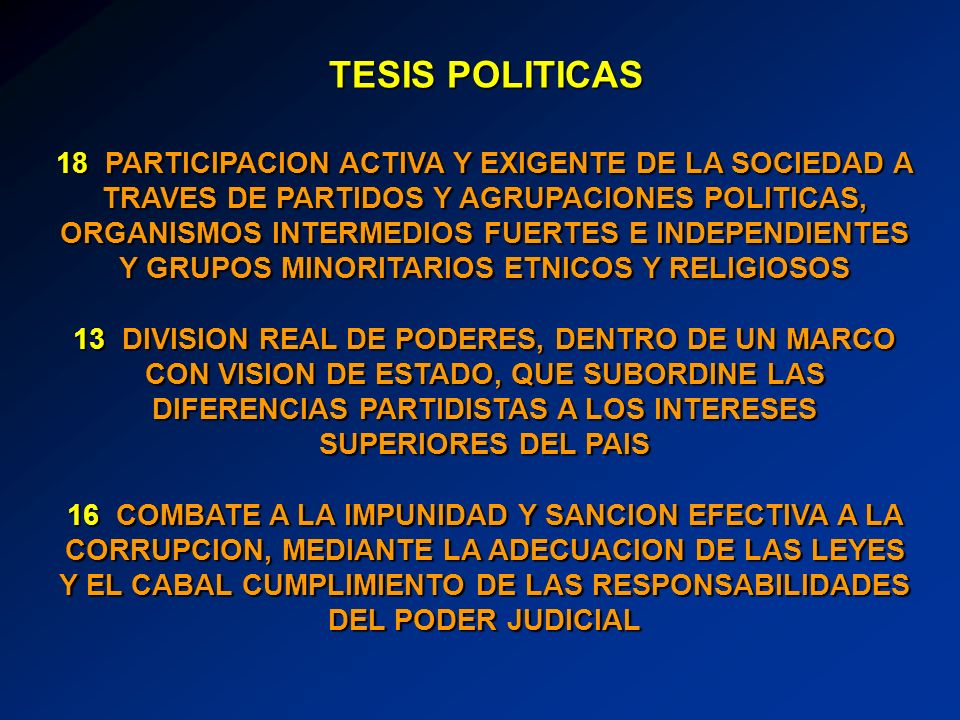 18 PARTICIPACION ACTIVA Y EXIGENTE DE LA SOCIEDAD A TRAVES DE PARTIDOS Y AGRUPACIONES POLITICAS, ORGANISMOS INTERMEDIOS FUERTES E INDEPENDIENTES Y GRUPOS MINORITARIOS ETNICOS Y RELIGIOSOS 13 DIVISION REAL DE PODERES, DENTRO DE UN MARCO CON VISION DE ESTADO, QUE SUBORDINE LAS DIFERENCIAS PARTIDISTAS A LOS INTERESES SUPERIORES DEL PAIS 16 COMBATE A LA IMPUNIDAD Y SANCION EFECTIVA A LA CORRUPCION, MEDIANTE LA ADECUACION DE LAS LEYES Y EL CABAL CUMPLIMIENTO DE LAS RESPONSABILIDADES DEL PODER JUDICIAL TESIS POLITICAS