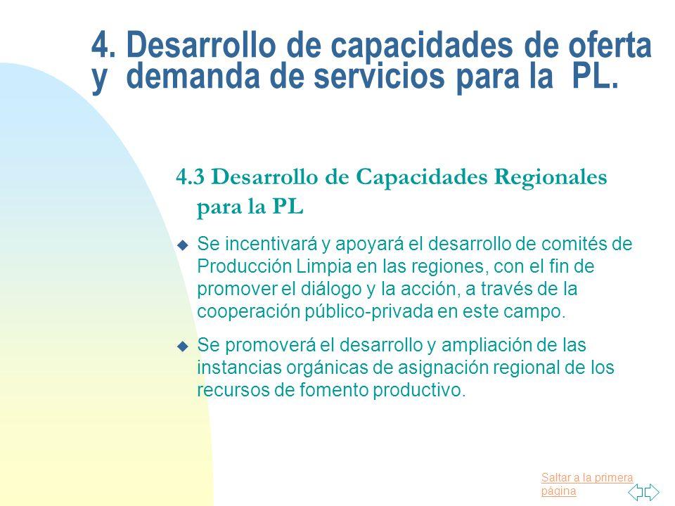 Saltar a la primera página 4.3 Desarrollo de Capacidades Regionales para la PL u Se incentivará y apoyará el desarrollo de comités de Producción Limpia en las regiones, con el fin de promover el diálogo y la acción, a través de la cooperación público-privada en este campo.