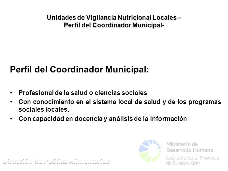 Unidades de Vigilancia Nutricional Locales – Perfil del Coordinador Municipal- Perfil del Coordinador Municipal: Profesional de la salud o ciencias sociales Con conocimiento en el sistema local de salud y de los programas sociales locales.