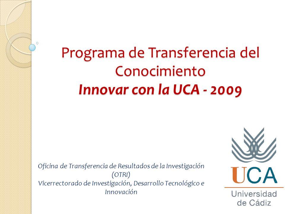 Programa de Transferencia del Conocimiento Innovar con la UCA - 2009 Oficina de Transferencia de Resultados de la Investigación (OTRI) Vicerrectorado de Investigación, Desarrollo Tecnológico e Innovación