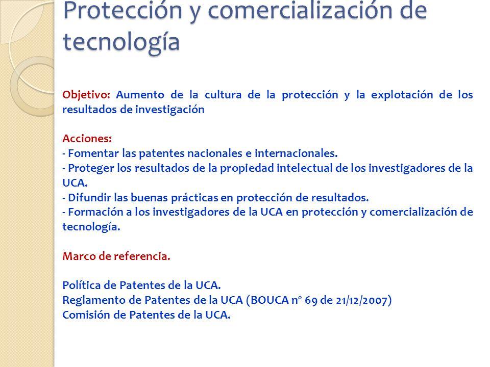 Protección y comercialización de tecnología Objetivo: Aumento de la cultura de la protección y la explotación de los resultados de investigación Acciones: - Fomentar las patentes nacionales e internacionales.