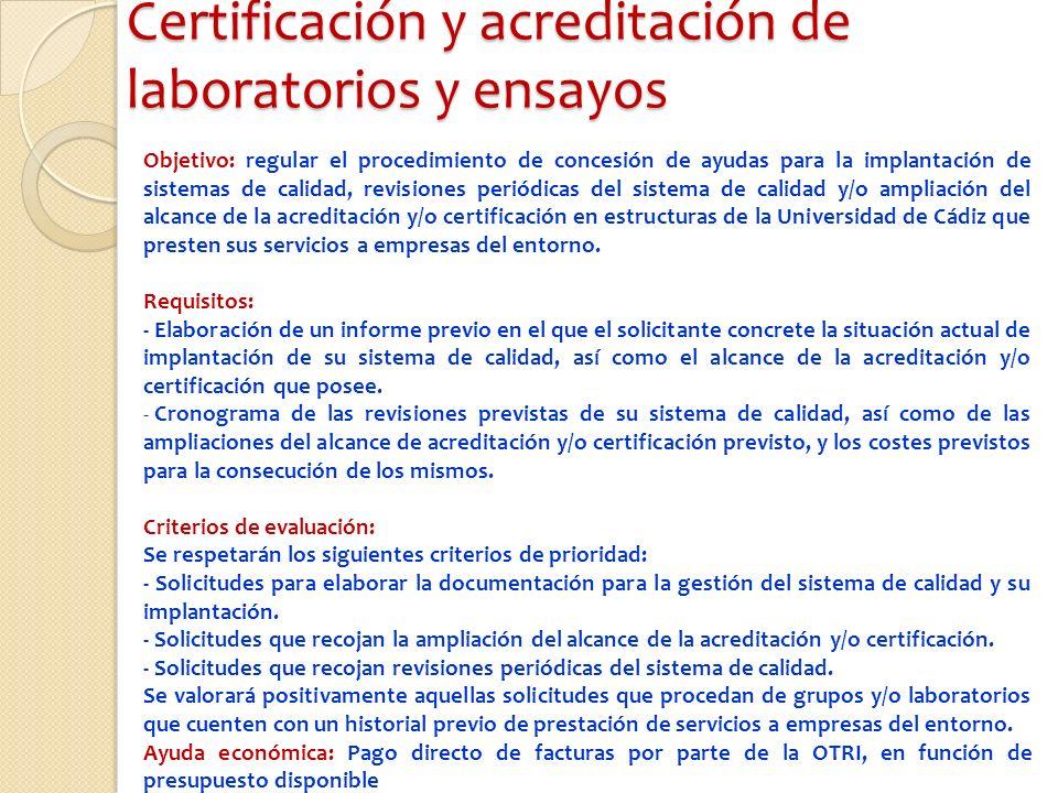 Certificación y acreditación de laboratorios y ensayos Objetivo: regular el procedimiento de concesión de ayudas para la implantación de sistemas de calidad, revisiones periódicas del sistema de calidad y/o ampliación del alcance de la acreditación y/o certificación en estructuras de la Universidad de Cádiz que presten sus servicios a empresas del entorno.