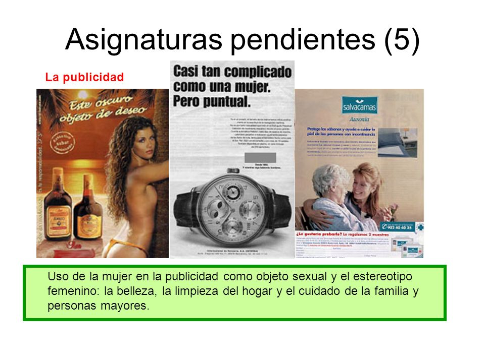 Asignaturas pendientes (5) La publicidad Uso de la mujer en la publicidad como objeto sexual y el estereotipo femenino: la belleza, la limpieza del hogar y el cuidado de la familia y personas mayores.