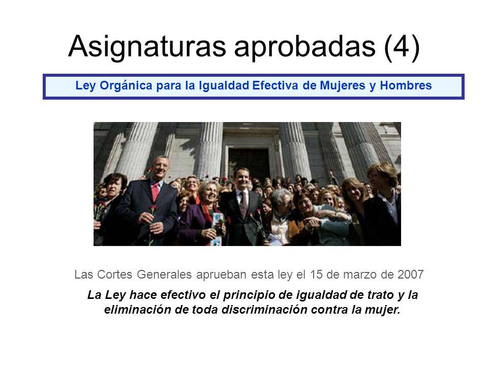 Asignaturas aprobadas (4) Ley Orgánica para la Igualdad Efectiva de Mujeres y Hombres Las Cortes Generales aprueban esta ley el 15 de marzo de 2007 La Ley hace efectivo el principio de igualdad de trato y la eliminación de toda discriminación contra la mujer.