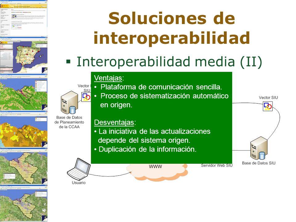 Soluciones de interoperabilidad Interoperabilidad media (II) Ventajas: Plataforma de comunicación sencilla. Proceso de sistematización automático en o