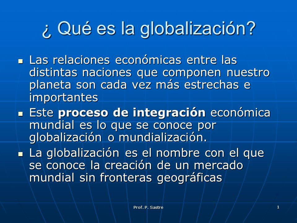 Prof. P. Sastre 1 ¿ Qué es la globalización? Las relaciones económicas entre las distintas naciones que componen nuestro planeta son cada vez más estr