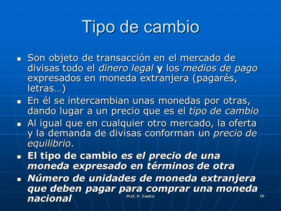Prof. P. Sastre 16 Tipo de cambio Son objeto de transacción en el mercado de divisas todo el dinero legal y los medios de pago expresados en moneda ex