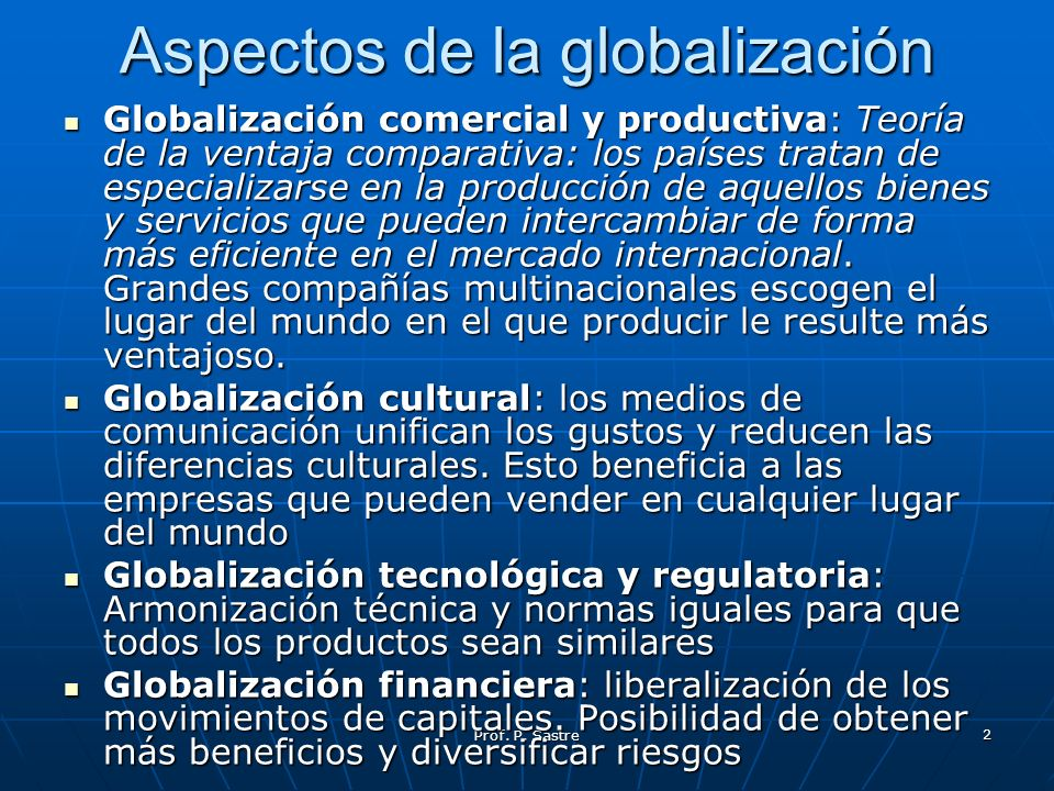 Prof. P. Sastre 2 Aspectos de la globalización Globalización comercial y productiva: Teoría de la ventaja comparativa: los países tratan de especializ