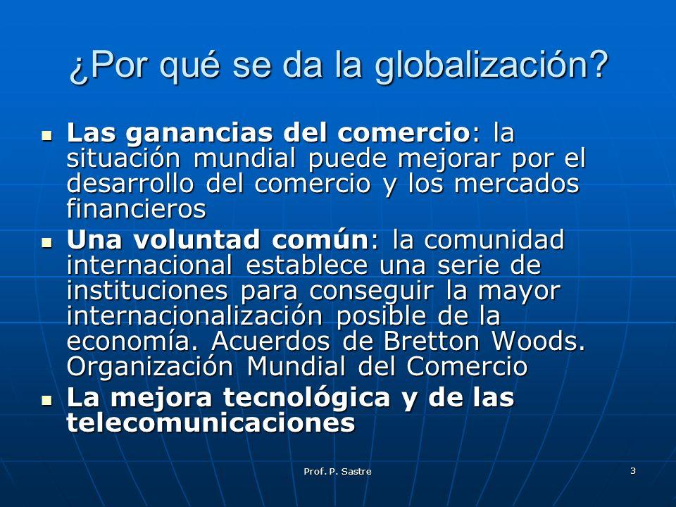 Prof. P. Sastre 3 ¿Por qué se da la globalización? Las ganancias del comercio: la situación mundial puede mejorar por el desarrollo del comercio y los