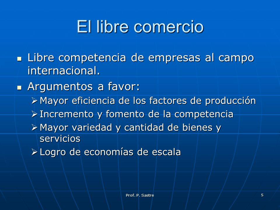 Prof. P. Sastre 5 El libre comercio Libre competencia de empresas al campo internacional. Libre competencia de empresas al campo internacional. Argume