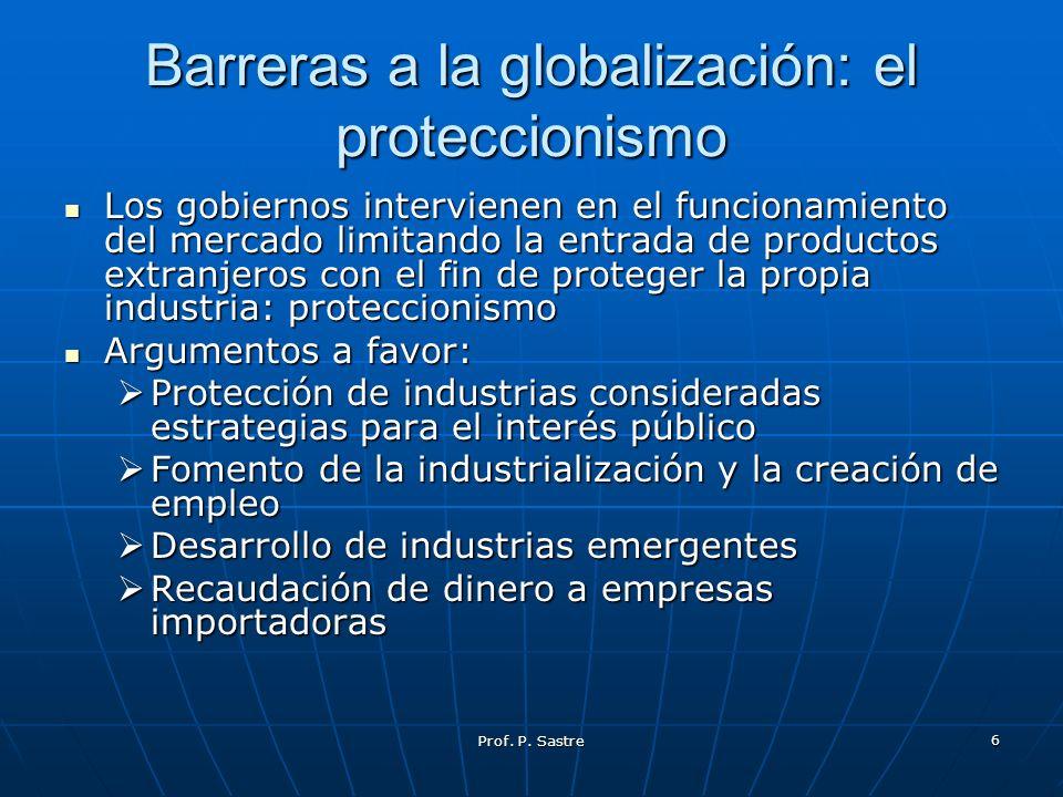 Prof. P. Sastre 6 Barreras a la globalización: el proteccionismo Los gobiernos intervienen en el funcionamiento del mercado limitando la entrada de pr
