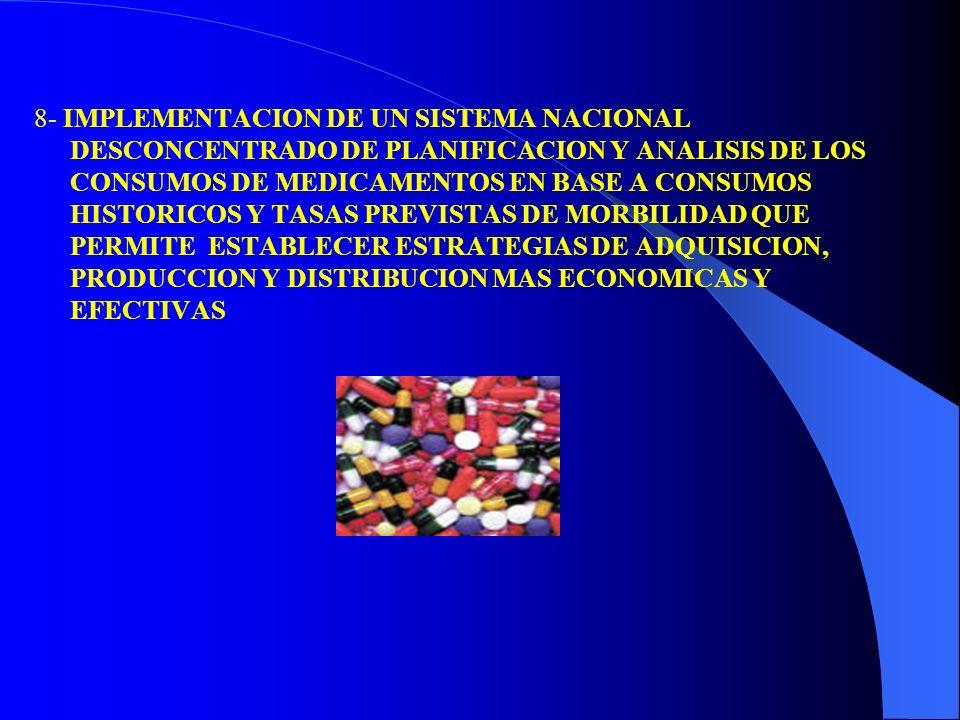 8- IMPLEMENTACION DE UN SISTEMA NACIONAL DESCONCENTRADO DE PLANIFICACION Y ANALISIS DE LOS CONSUMOS DE MEDICAMENTOS EN BASE A CONSUMOS HISTORICOS Y TASAS PREVISTAS DE MORBILIDAD QUE PERMITE ESTABLECER ESTRATEGIAS DE ADQUISICION, PRODUCCION Y DISTRIBUCION MAS ECONOMICAS Y EFECTIVAS