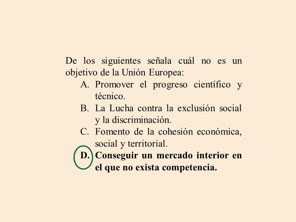 De los siguientes señala cuál no es un objetivo de la Unión Europea: A.Promover el progreso científico y técnico. B.La Lucha contra la exclusión socia