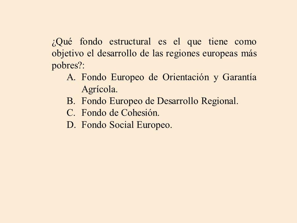 ¿Qué fondo estructural es el que tiene como objetivo el desarrollo de las regiones europeas más pobres?: A.Fondo Europeo de Orientación y Garantía Agr