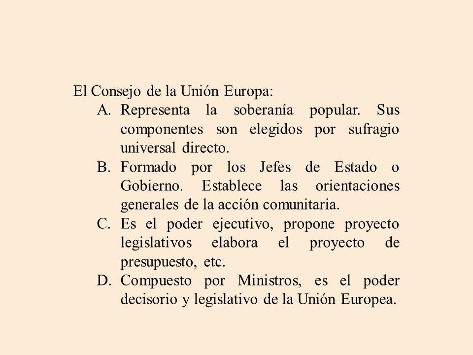 El Consejo de la Unión Europa: A.Representa la soberanía popular. Sus componentes son elegidos por sufragio universal directo. B.Formado por los Jefes