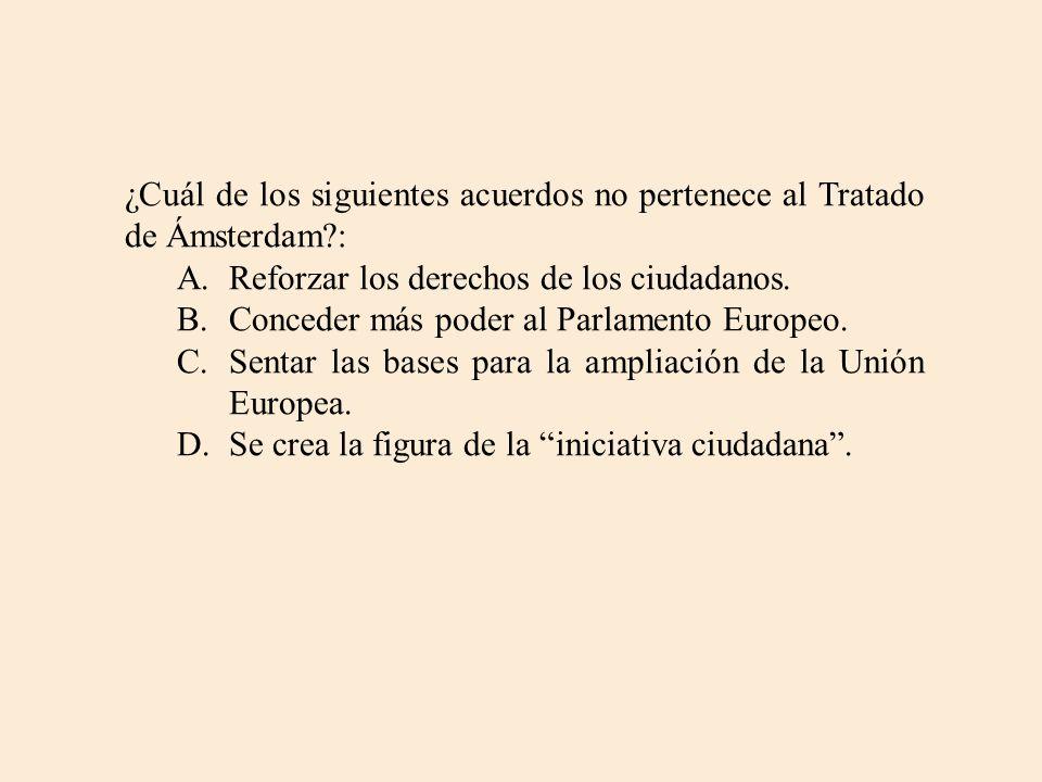 ¿Cuál de los siguientes acuerdos no pertenece al Tratado de Ámsterdam?: A.Reforzar los derechos de los ciudadanos. B.Conceder más poder al Parlamento