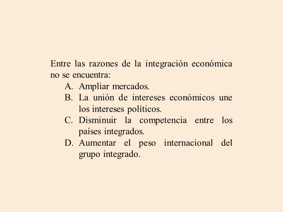 Entre las razones de la integración económica no se encuentra: A.Ampliar mercados. B.La unión de intereses económicos une los intereses políticos. C.D