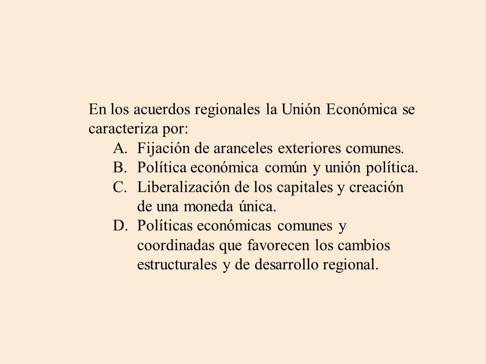 En los acuerdos regionales la Unión Económica se caracteriza por: A.Fijación de aranceles exteriores comunes. B.Política económica común y unión polít