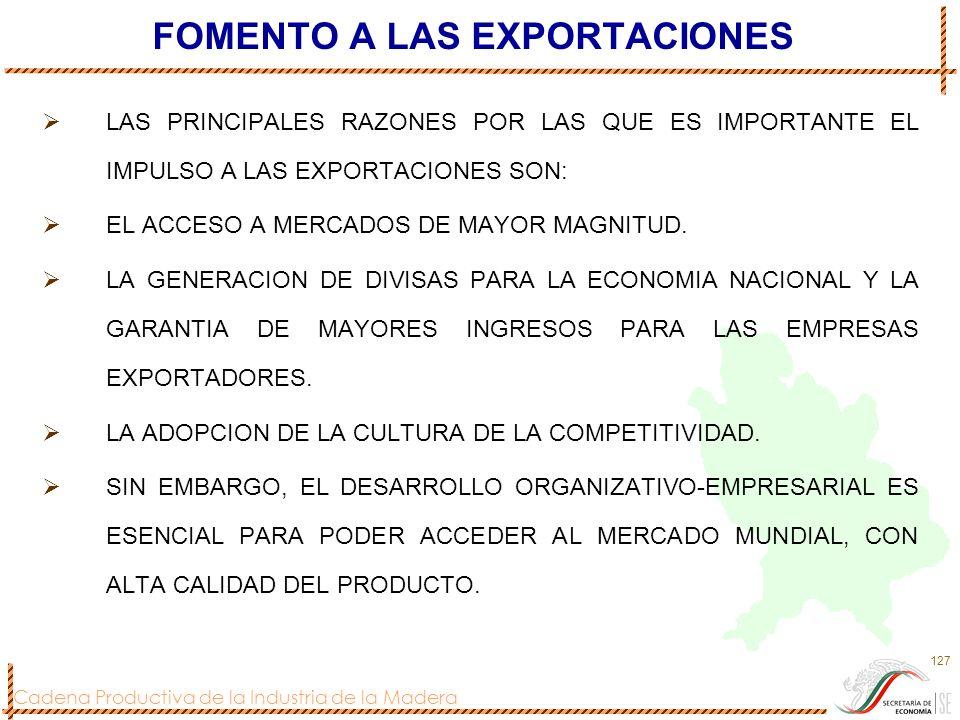 Cadena Productiva de la Industria de la Madera 127 FOMENTO A LAS EXPORTACIONES LAS PRINCIPALES RAZONES POR LAS QUE ES IMPORTANTE EL IMPULSO A LAS EXPO