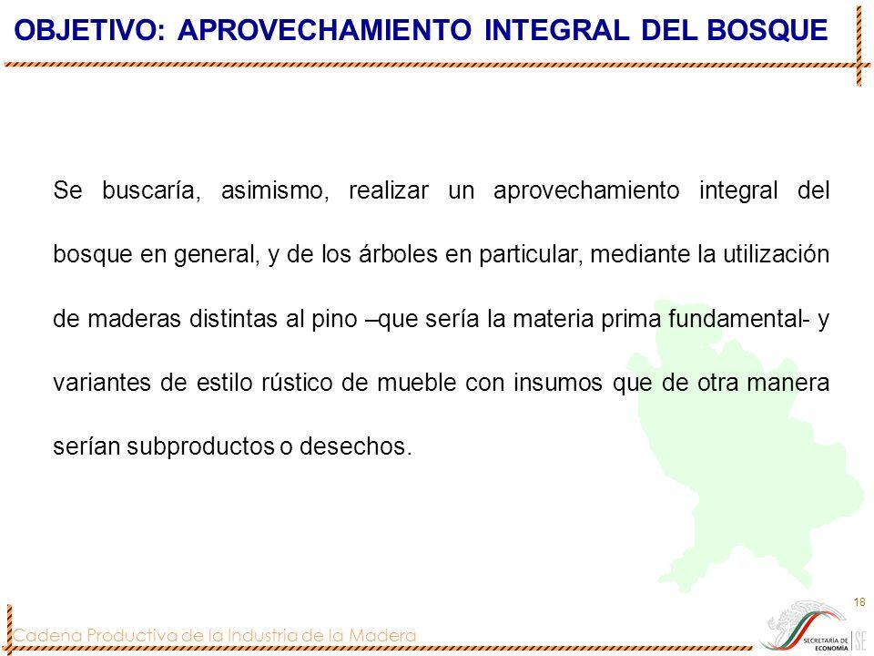 Cadena Productiva de la Industria de la Madera 18 Se buscaría, asimismo, realizar un aprovechamiento integral del bosque en general, y de los árboles