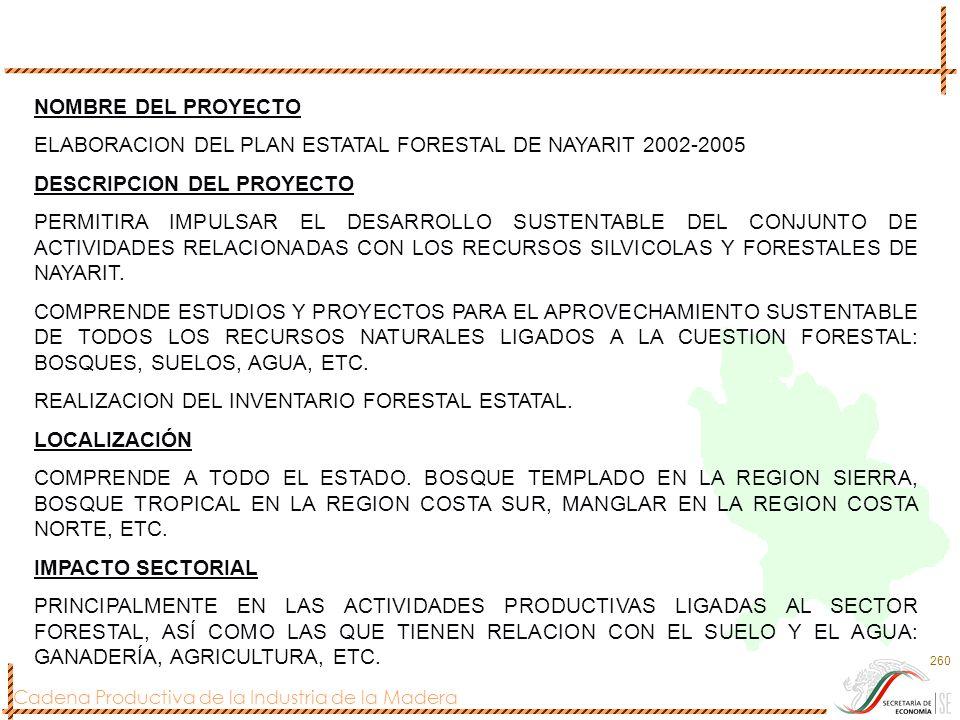 Cadena Productiva de la Industria de la Madera 260 NOMBRE DEL PROYECTO ELABORACION DEL PLAN ESTATAL FORESTAL DE NAYARIT 2002-2005 DESCRIPCION DEL PROY