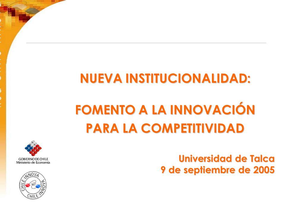 NUEVA INSTITUCIONALIDAD: FOMENTO A LA INNOVACIÓN PARA LA COMPETITIVIDAD Universidad de Talca 9 de septiembre de 2005