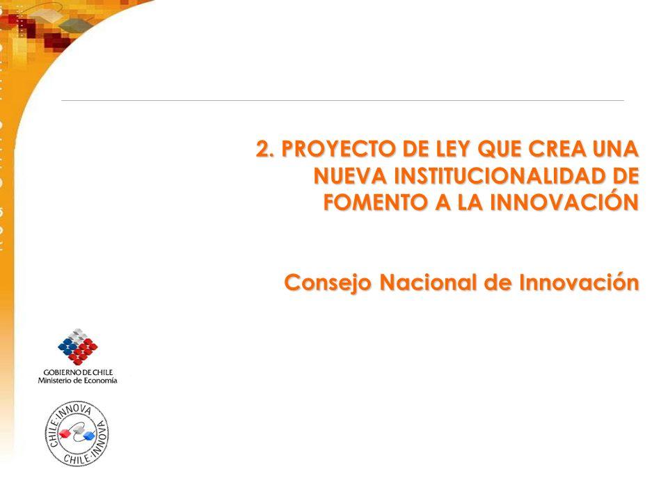2. PROYECTO DE LEY QUE CREA UNA NUEVA INSTITUCIONALIDAD DE FOMENTO A LA INNOVACIÓN Consejo Nacional de Innovación