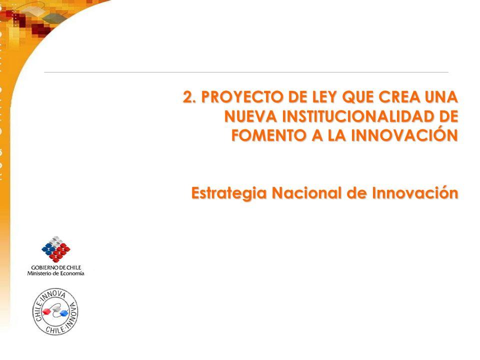 2. PROYECTO DE LEY QUE CREA UNA NUEVA INSTITUCIONALIDAD DE FOMENTO A LA INNOVACIÓN Estrategia Nacional de Innovación