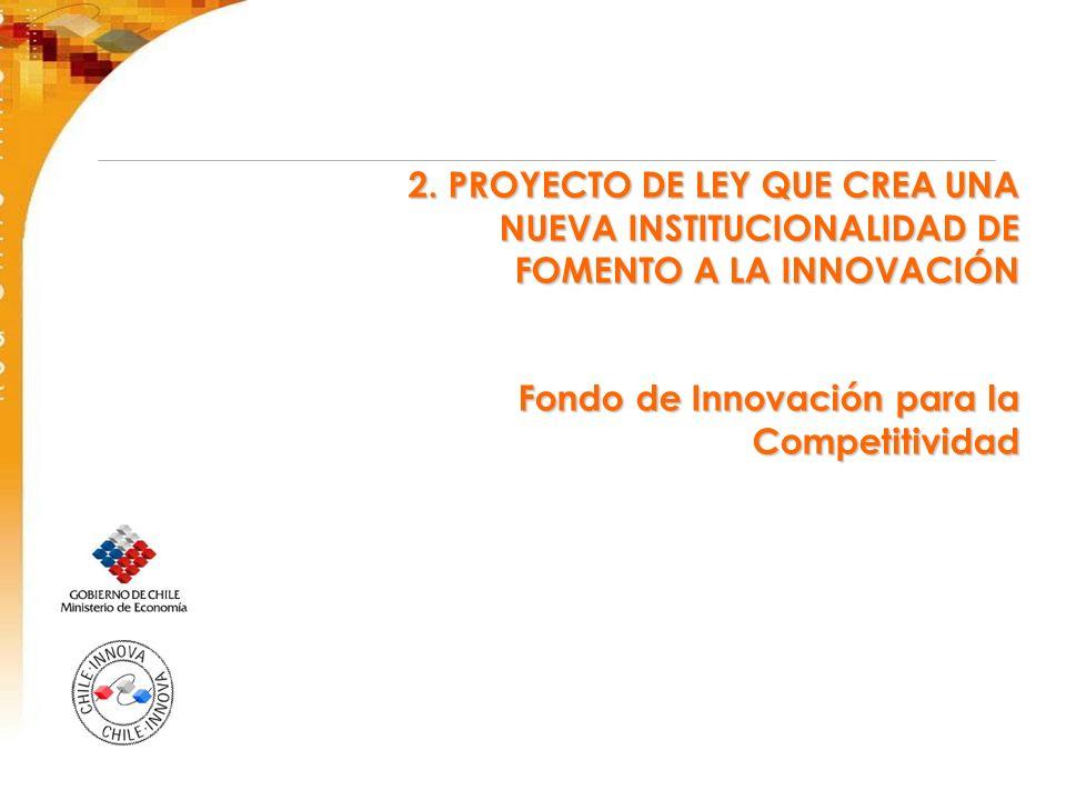 2. PROYECTO DE LEY QUE CREA UNA NUEVA INSTITUCIONALIDAD DE FOMENTO A LA INNOVACIÓN Fondo de Innovación para la Competitividad