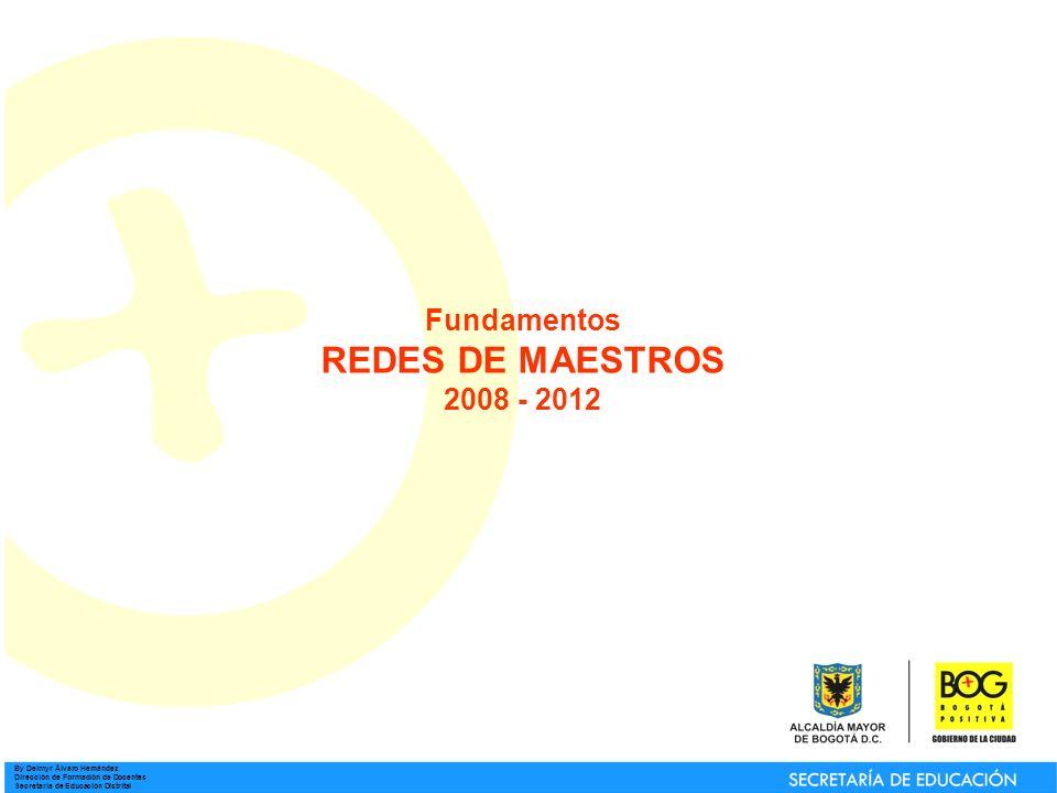 By Deimyr Álvaro Hernández Dirección de Formación de Docentes Secretaría de Educación Distrital Fundamentos REDES DE MAESTROS 2008 - 2012