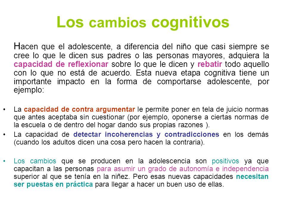 Los cambios cognitivos H acen que el adolescente, a diferencia del niño que casi siempre se cree lo que le dicen sus padres o las personas mayores, ad