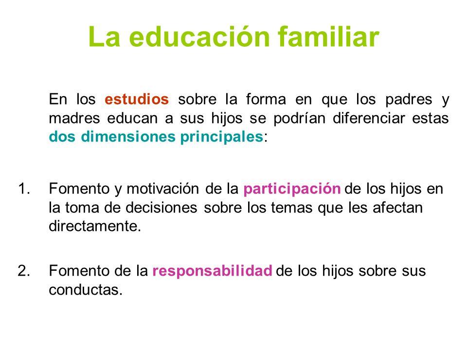 La educación familiar En los estudios sobre la forma en que los padres y madres educan a sus hijos se podrían diferenciar estas dos dimensiones princi