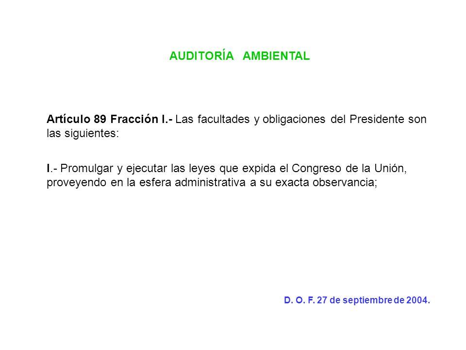 AUDITORÍA AMBIENTAL Artículo 89 Fracción I.- Las facultades y obligaciones del Presidente son las siguientes: I.- Promulgar y ejecutar las leyes que e