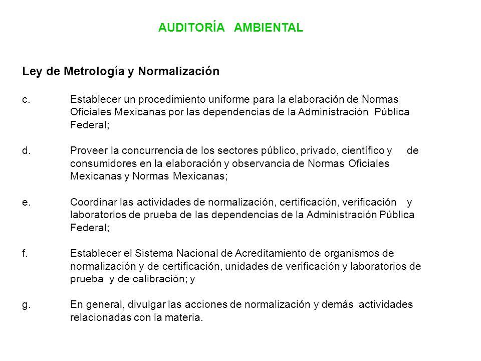 AUDITORÍA AMBIENTAL Ley de Metrología y Normalización c.Establecer un procedimiento uniforme para la elaboración de Normas Oficiales Mexicanas por las