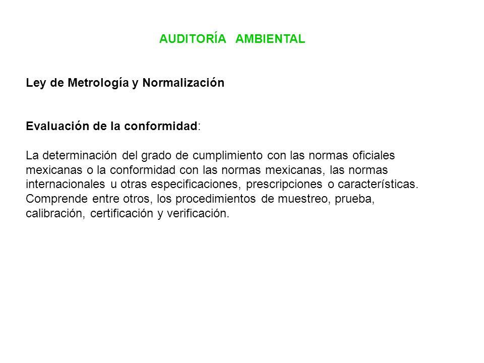 AUDITORÍA AMBIENTAL Ley de Metrología y Normalización Evaluación de la conformidad: La determinación del grado de cumplimiento con las normas oficiale