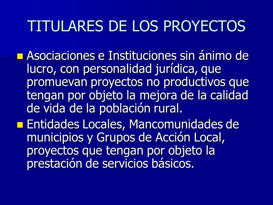 TITULARES DE LOS PROYECTOS Asociaciones e Instituciones sin ánimo de lucro, con personalidad jurídica, que promuevan proyectos no productivos que tengan por objeto la mejora de la calidad de vida de la población rural.