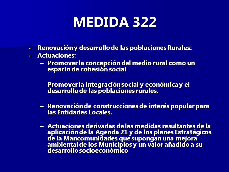 MEDIDA 322 Renovación y desarrollo de las poblaciones Rurales: Renovación y desarrollo de las poblaciones Rurales: Actuaciones: Actuaciones: –Promover la concepción del medio rural como un espacio de cohesión social –Promover la integración social y económica y el desarrollo de las poblaciones rurales.