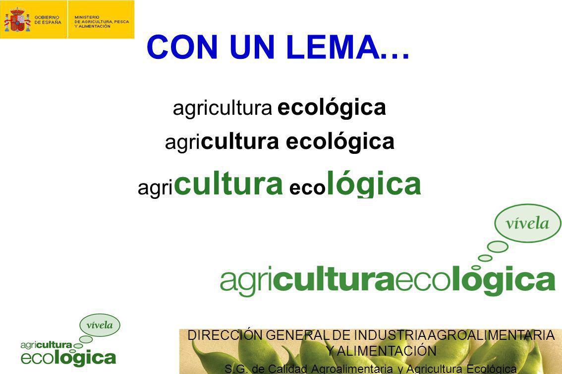 DIRECCIÓN GENERAL DE INDUSTRIA AGROALIMENTARIA Y ALIMENTACIÓN S.G. de Calidad Agroalimentaria y Agricultura Ecológica CON UN LEMA… agricultura ecológi
